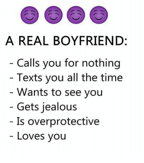 Jealous, Memes, and Time: A REAL BOYFRIEND:  Calls you for nothing  - Texts you all the time  - Wants to see you  Gets jealous  Is overprotective  Loves you