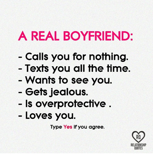 Jealous, Memes, and Quotes: A REAL BOYFRIEND:  Calls you for nothing  Texts you all the time  Wants to see you.  Gets jealous.  - Is overprotective  Loves you.  Type Yes if you agree.  RO  RELATIONSHIP  QUOTES