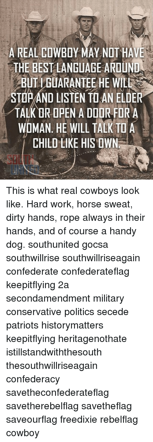 Real Cowboy: A REAL COWBOY MAY NOT HAVE  THE BEST LANGUAGE AROUND  BUT IGUARANTEE HE WILL  MIMANI  I AN ALK OR OPEN A DOOR FOR A  WOMAN. HE WILL TALK TO A  CHILD LIKE HIS OWN This is what real cowboys look like. Hard work, horse sweat, dirty hands, rope always in their hands, and of course a handy dog. southunited gocsa southwillrise southwillriseagain confederate confederateflag keepitflying 2a secondamendment military conservative politics secede patriots historymatters keepitflying heritagenothate istillstandwiththesouth thesouthwillriseagain confederacy savetheconfederateflag savetherebelflag savetheflag saveourflag freedixie rebelflag cowboy