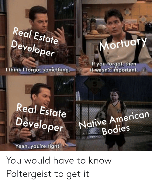 estate: A  Real Estate  Mortuary  Developer  If you forgot, then  it wasn't important  I think I forgot something.  5  Real Estate  Native American  Bodies  Developer  Yeah, you're right You would have to know Poltergeist to get it