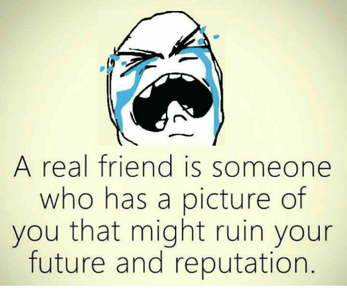 Future, Memes, and A Picture: A real friend is someone  who has a picture of  you that might ruin your  future and reputation