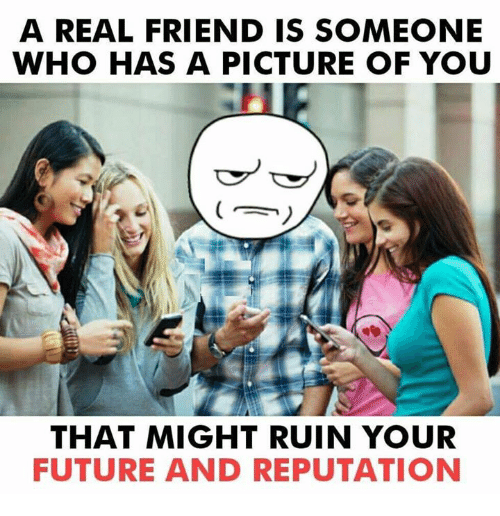 Ruinning: A REAL FRIEND IS SOMEONE  WHO HAS A PICTURE OF YOU  THAT MIGHT RUIN YOUR  FUTURE AND REPUTATION