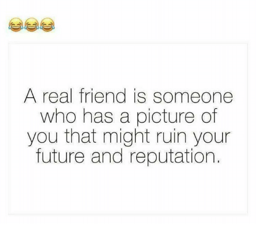 Ruinning: A real friend is someone  who has a picture of  you that might ruin your  future and reputation.