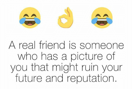 Memes, Real Friends, and A Picture: A real friend is someone  who has a picture of  you that might ruin your  future and reputation.
