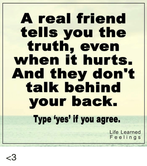 """🤖: A real friend  tells you the  truth, even  when it hurts.  And they don't  talk behind  your back.  Type """"yes if you agree.  Life Learned  F e e l i n g S <3"""