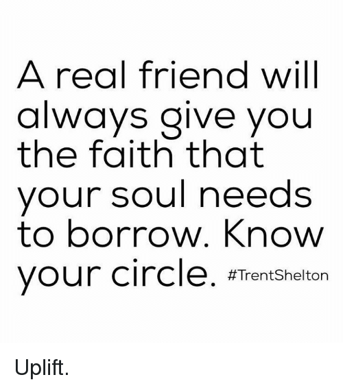 circling: A real friend will  always give you  the faith that  your soul needs  to borrow. Know  your circle  #Trent Shelton Uplift.
