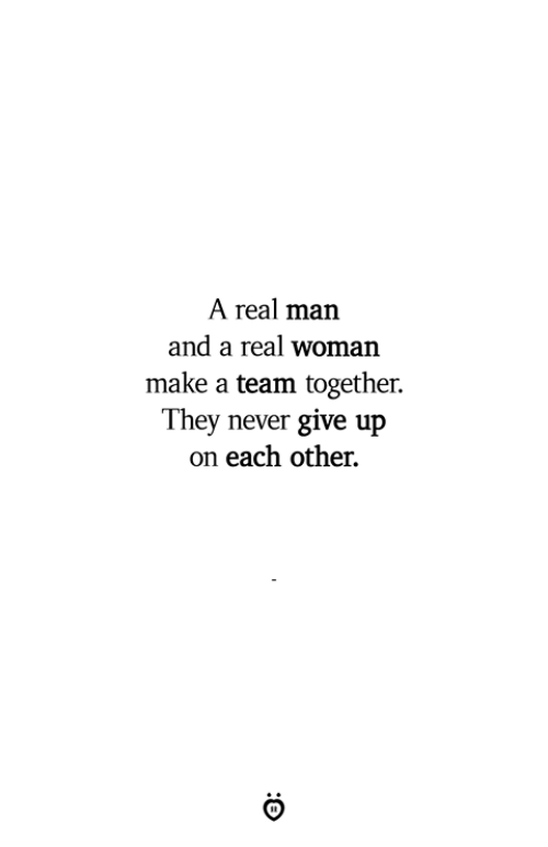 Never, A Real Woman, and Make A: A real man  and a real woman  make a team together.  They never give up  on each other.