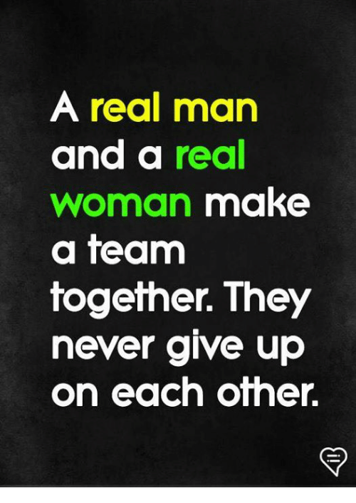 Memes, Never, and A Real Woman: A real man  and a real  woman make  a team  together. They  never give up  on each other.
