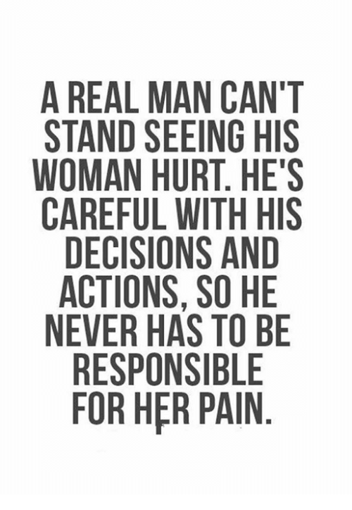 Memes, Decisions, and Never: A REAL MAN CAN'T  STAND SEEING HIS  WOMAN HURT. HE'S  CAREFUL WITH HIS  DECISIONS AND  ACTIONS, SO HE  NEVER HAS TO BE  RESPONSIBLE  FOR HER PAIN