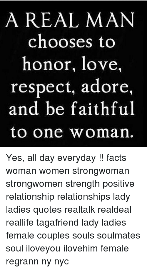 Facts, Love, and Memes: A REAL MAN  chooses to  honor, love,  respect, adore,  and be faithful  to one woman Yes, all day everyday !! facts woman women strongwoman strongwomen strength positive relationship relationships lady ladies quotes realtalk realdeal reallife tagafriend lady ladies female couples souls soulmates soul iloveyou ilovehim female regrann ny nyc