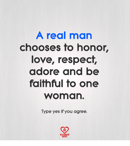 Love, Memes, and Respect: A real man  chooses to honor,  love, respect,  adore and be  faifhful fo one  woman.  Type yes if you agree.  RO  RELATIONSHIP  QUOTES