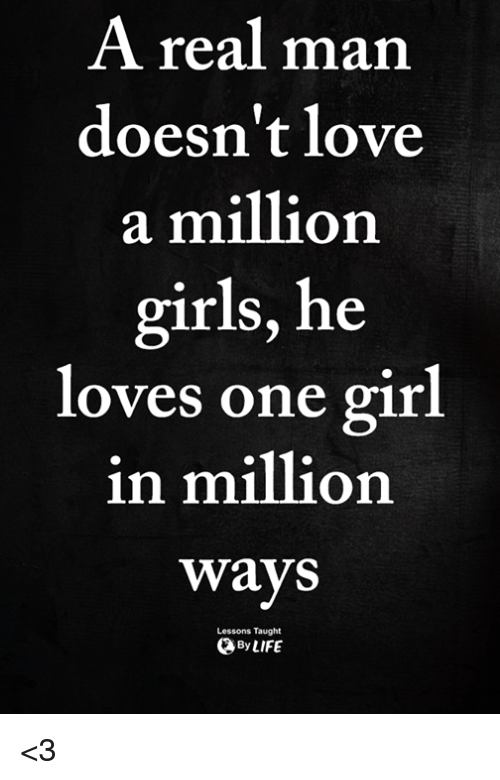 Girls, Love, and Memes: A real man  doesn't love  a million  girls, he  loves one girl  in million  ways  Lessons Taught  ByLIFE <3