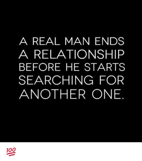 Another One, Another One, and Memes: A REAL MAN ENDS  A RELATIONSHIP  BEFORE HE STARTS  SEARCHING FOR  ANOTHER ONE 💯