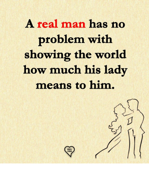 Memes, World, and 🤖: A real man has no  problem with  showing the world  how much his lady  means to him.