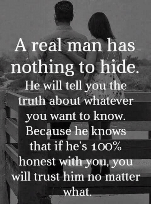 nothing to hide: A real man has  nothing to hide  He will tell you the  truth about whatever  you want to know.  Because he knows  that if he's 100%  honest with you. you  will trust him no matter  what