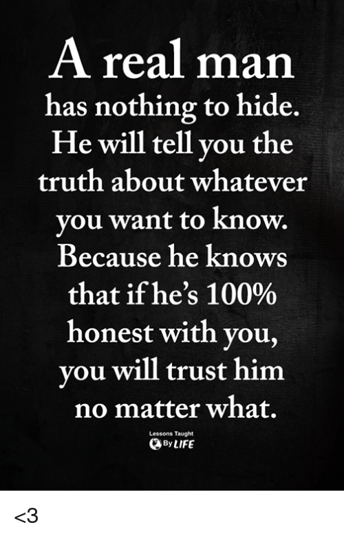 nothing to hide: A real man  has nothing to hide.  He will tell vou the  truth about whatever  vou want to know.  Because he knows  that ifhe's 100%  honest with you,  vou will trust him  no matter what.  ByLIFE  Lessons Taught <3