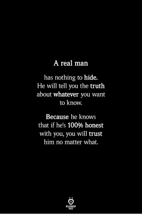 nothing to hide: A real man  has nothing to hide.  He will tell you the truth  about whatever you want  to know.  Because he knows  that if he's 100% honest  with you, you will trust  him no matter what.  ILES