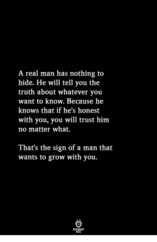 nothing to hide: A real man has nothing to  hide. He will tell you the  truth about whatever you  want to know. Because hee  knows that if he's honest  with you, you will trust him  no matter what.  That's the sign of a man that  wants to grow with you.