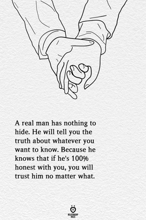 nothing to hide: A real man has nothing to  hide. He will tell you the  truth about whatever you  want to know. Because he  knows that if he's 100%  honest with you, you will  trust him no matter what.