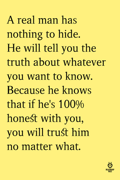 nothing to hide: A real man has  nothing to hide.  He will tell vou the  truth about whatever  you want to know.  Because he knows  that if he's 100%  honeśt with you,  you will truśt him  no matter what.