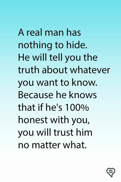 nothing to hide: A real man has  nothing to hide.  He will tell you the  truth about whatever  you want to know.  Because he knows  that if he's 1 0090  honest with you,  you will trust him  no matter what.