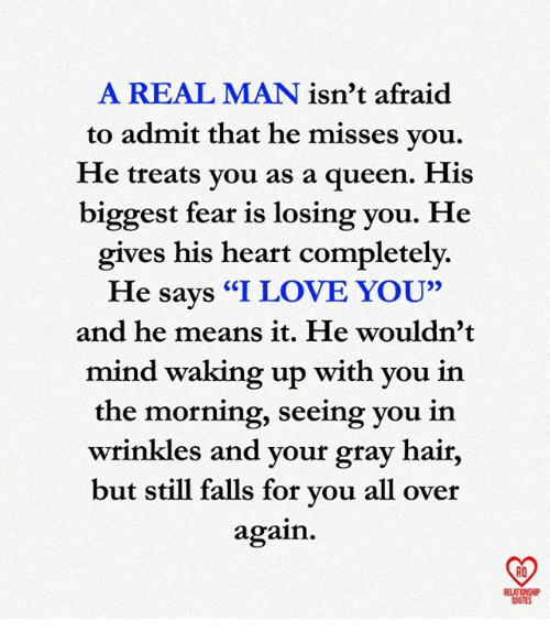 "Love, Memes, and Queen: A REAL MAN isn't afraid  to admit that he misses vou,  He treats vou as a queen. His  biggest fear is losing you. He  gives his heart completely.  He says ""I LOVE YOU""  and he means it. He wouldn'1t  mind waking up with you in  the morning, seeing you in  wrinkles and your gray hair,  but still falls for vou all over  again.  RO  ELATIONSHIP  QUOTES"