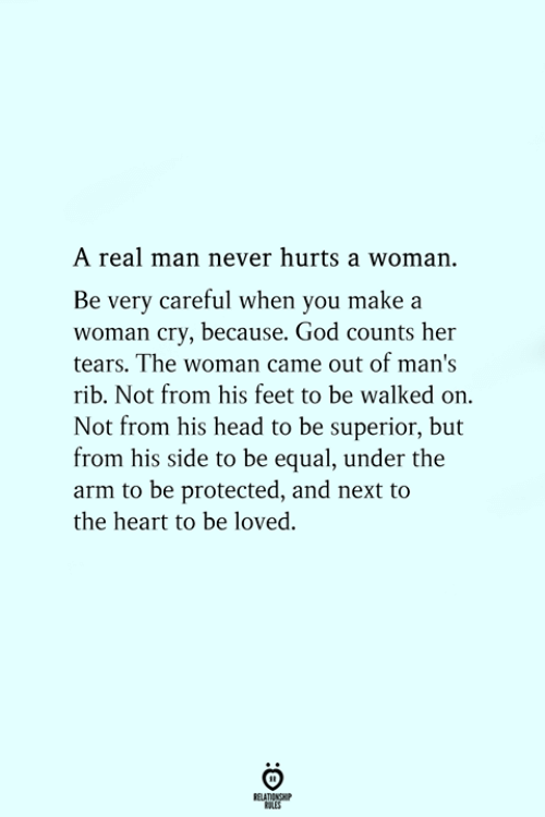 rib: A real man never hurts a woman.  Be very careful when you make a  woman cry, because. God counts her  tears. The woman came out of man's  rib. Not from his feet to be walked on.  Not from his head to be superior, but  from his side to be equal, under the  arm to be protected, and next to  the heart to be loved.