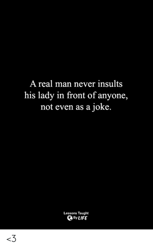 Insults: A real man never insults  his lady in front of anyone,  not even as a joke.  Lessons Taught  By LIFE <3