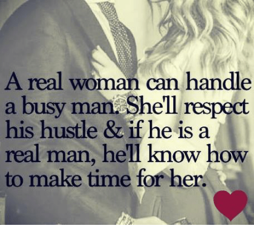 hustle: A real woman can handle  a busy man Shell respect  his hustle & if he is a  real man, hell know how  to make time for her