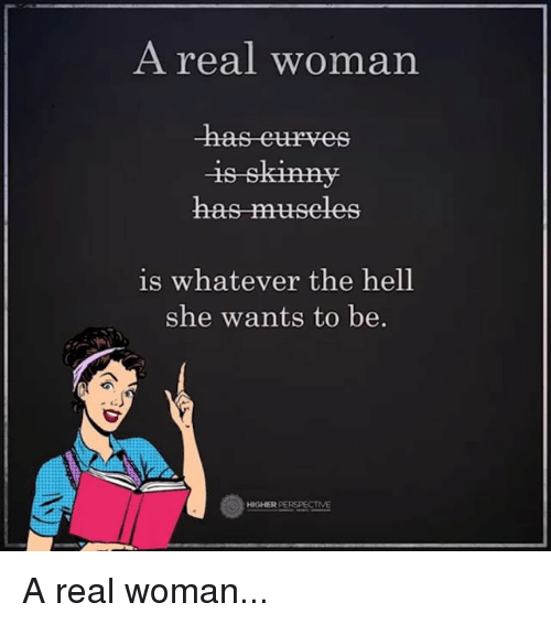Memes, Hell, and A Real Woman: A real woman  has museles  is whatever the hell  she wants to be  HIGHER PERSPECTIVE A real woman...