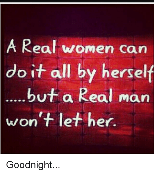 Memes, 🤖, and Do It: A Real women can  do it all by herself  but a Real man  won't let her. Goodnight...