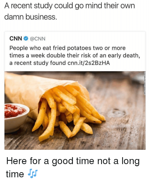 cnn.com, Business, and Death: A recent study could go mind their own  damn business  CNN @CNN  People who eat fried potatoes two or more  times a week double their risk of an early death,  a recent study found cnn.it/2s2BzHA Here for a good time not a long time 🎶