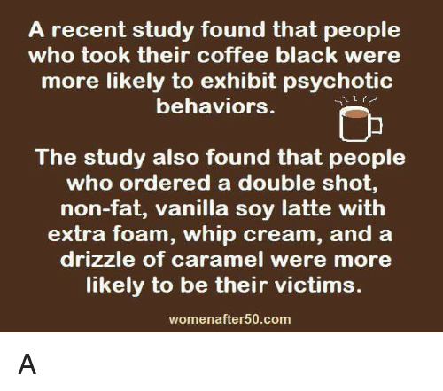 psychotically: A recent study found that people  who took their coffee black were  more likely to exhibit psychotic  behaviors.  The study also found that people  who ordered a double shot,  non-fat, vanilla soy latte with  extra foam, whip cream, and a  drizzle of caramel were more  likely to be their victims.  womenafter 50.com A