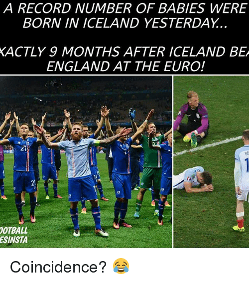 Memes, 🤖, and Yesterday: A RECORD NUMBER OF BABIES WERE  BORN IN ICELAND YESTERDAY.  XACTLY 9 MONTHS AFTER ICELAND BEA  ENGLAND AT THE EURO!  OOTBALL  ESINSTA Coincidence? 😂