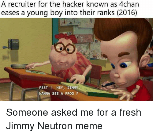 Jimmy Neutron Meme: A recruiter for the hacker known as 4chan  eases a young boy into their ranks (2016)  PSST ! HEY, JIMMY  WANNA SEE A FROG? Someone asked me for a fresh Jimmy Neutron meme