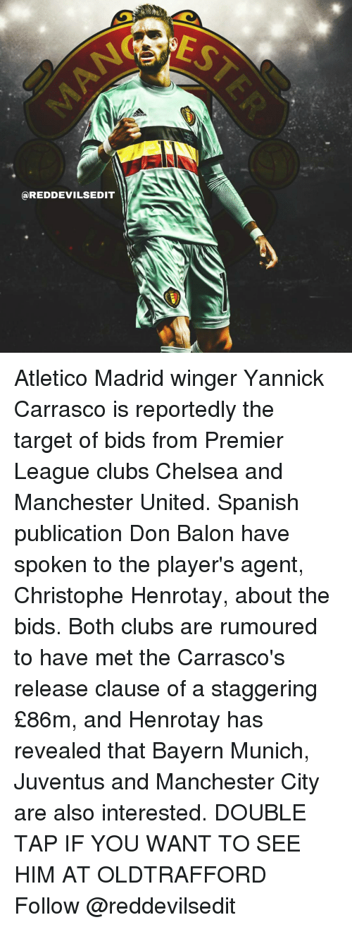 Chelsea, Memes, and Premier League: (a REDDEVILSEDIT Atletico Madrid winger Yannick Carrasco is reportedly the target of bids from Premier League clubs Chelsea and Manchester United. Spanish publication Don Balon have spoken to the player's agent, Christophe Henrotay, about the bids. Both clubs are rumoured to have met the Carrasco's release clause of a staggering £86m, and Henrotay has revealed that Bayern Munich, Juventus and Manchester City are also interested. DOUBLE TAP IF YOU WANT TO SEE HIM AT OLDTRAFFORD Follow @reddevilsedit