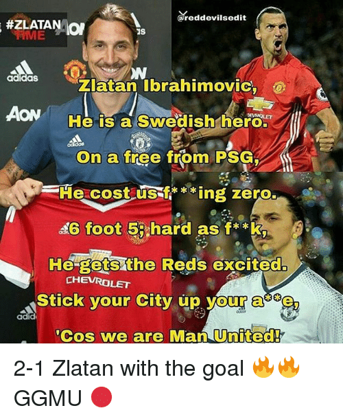 Adidas, Memes, and Zero: (a reddevilsedit  #ZLATAN ON  adidas  Zlatan Ibrahimovic,  AON  He is a Swedish hero.  On a  free from PSG  Fie cost US  ing zero.  46 foot 5 hard as f**k,  He gets the Reds excited  CHEVROLET  Stick your City up your a  adid  'Cos we are Man United! 2-1 Zlatan with the goal 🔥🔥 GGMU 🔴