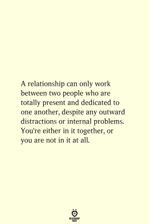 Internal: A relationship can only work  between two people who are  totally present and dedicated to  one another, despite any outward  distractions or internal problems.  You're either in it together, or  you are not in it at all.