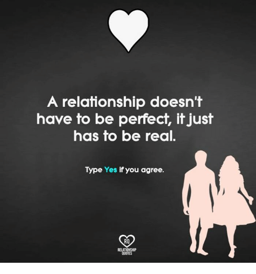 Relatible: A relationship doesn't  have to be perfect, it just  has to be real.  Type Yes if you agree.  RO  RELAT  QUOT