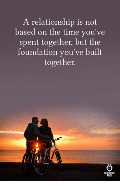 Time, Foundation, and The Time: A relationship is not  based on the time you've  spent together, but the  foundation you've built  together.  ELATIONSHIP  RULES