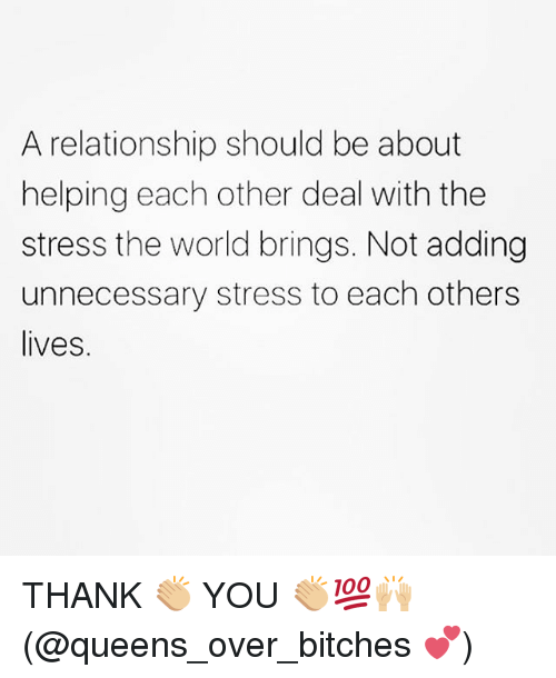 Memes, World, and 🤖: A relationship should be about  helping each other deal with the  stress the world brings. Not adding  unnecessary stress to each others  lives. THANK 👏🏼 YOU 👏🏼💯🙌🏼(@queens_over_bitches 💕)