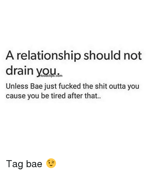 Relationships: A relationship should not  drain oodclips.com  Unless Bae just fucked the shit outta you  cause you be tired after that. Tag bae 😉