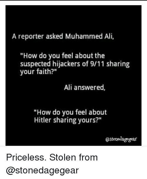 "9/11, Ali, and Memes: A reporter asked Muhammed Ali,  ""How do you feel about the  suspected hijackers of 9/11 sharing  your faith?""  Ali answered,  ""How do you feel about  Hitler sharing yours?""  gstonedagegear Priceless. Stolen from @stonedagegear"