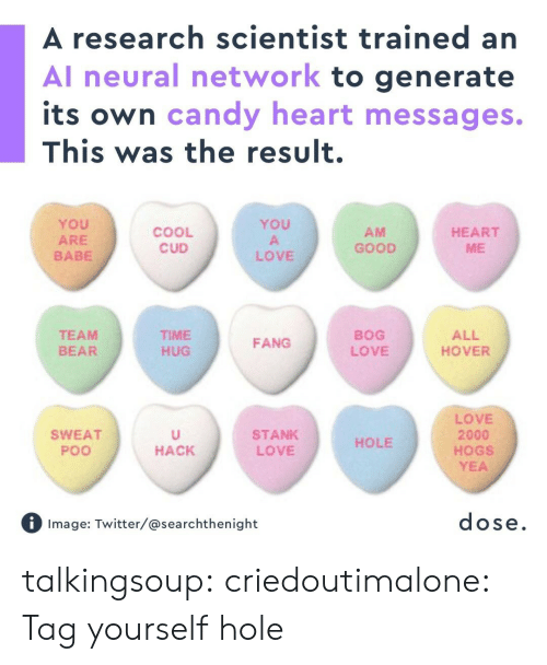 Generate: A research scientist trained an  Al neural network to generate  its own candy heart messages.  This was the result.  YoU  ARE  BABE  YOU  COOL  CUD  AM  GOOD  HEART  ME  LOVE  TEAM  BEAR  TIME  HUG  BOG  LOVE  ALL  HOVER  FANG  LOVE  2000  HOGS  YEA  SWEAT  Poo  STANK  LOVE  HOLE  HACK  Image: Twitter/@searchthenight  dose talkingsoup:  criedoutimalone: Tag yourself hole