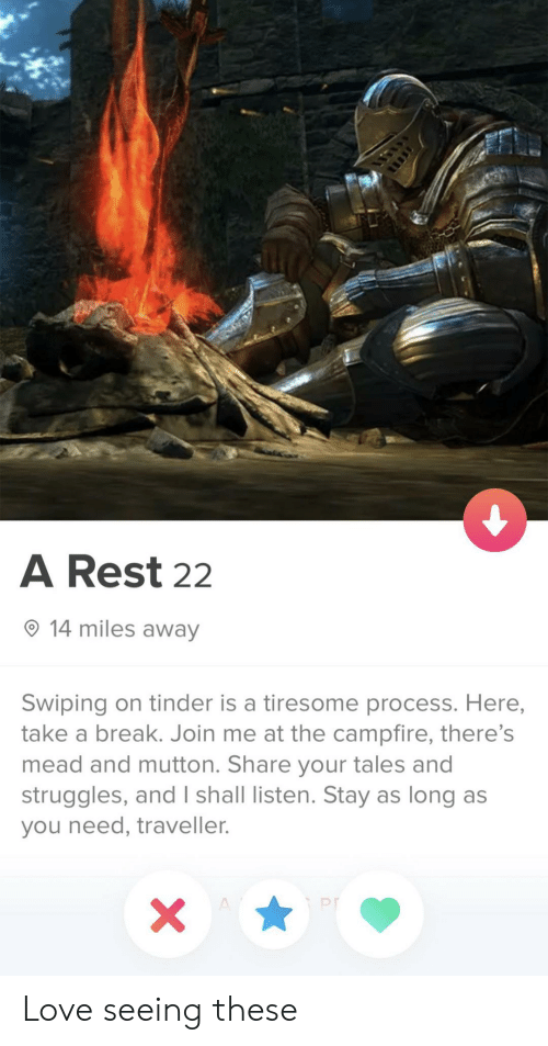 join.me: A Rest 22  14 miles away  Swiping on tinder is a tiresome process. Here,  take a break. Join me at the campfire, there's  mead and mutton. Share your tales and  struggles, and I shall listen. Stay as long as  you need, traveller.  X  A Love seeing these