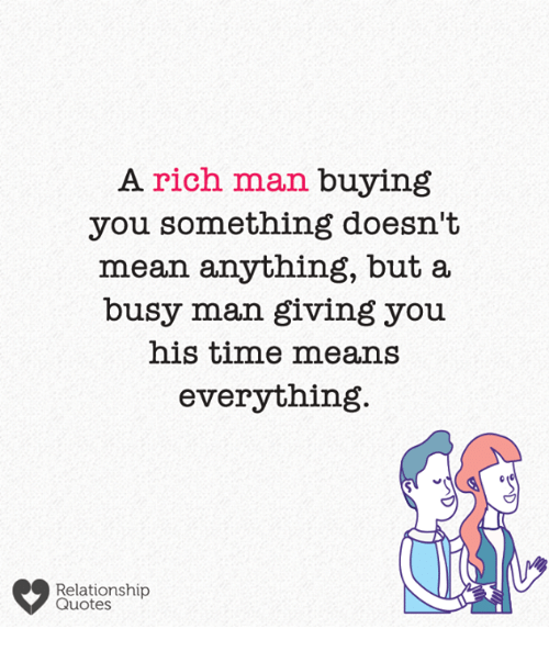 relationship quotes: A rich man buying  you something doesn't  mean anything, but a  busy man giving you  his time means  everything  Relationship  Quotes