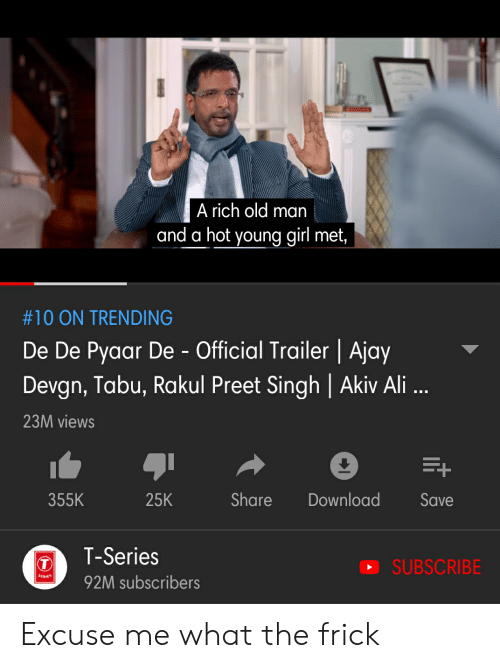 tabu: A rich old man  and a hot young girl met,  #10 ON TRENDING  De De Pyaar De - Official Trailer | Ajay  Devgn, Tabu, Rakul Preet Singh | Akiv Ali  23M views  355K  25K  Share Download Save  TT-Series  SUBSCRIBE  92M subscribers Excuse me what the frick
