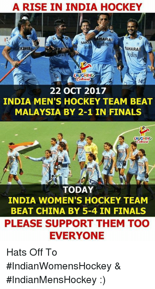 Finals, Hockey, and China: A RISE IN INDIA HOCKEY  HARA  AHARA  AUGHING  14  22 OCT 2017  INDIA MEN'S HOCKEY TEAM BEAT  MALAYSIA BY 2-1 IN FINALS  AUGHING  TODAY  INDIA WOMEN'S HOCKEY TEAM  BEAT CHINA BY 5-4 IN FINALS  PLEASE SUPPORT THEM TOO  EVERYONE Hats Off To #IndianWomensHockey & #IndianMensHockey :)