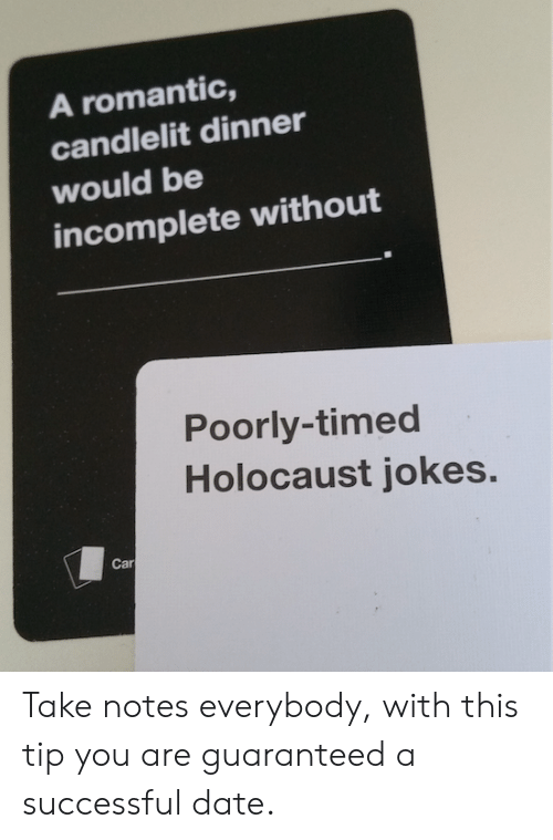 holocaust jokes: A romantic,  candlelit dinner  would be  incomplete without  Poorly-timed  Holocaust jokes.  Car Take notes everybody, with this tip you are guaranteed a successful date.