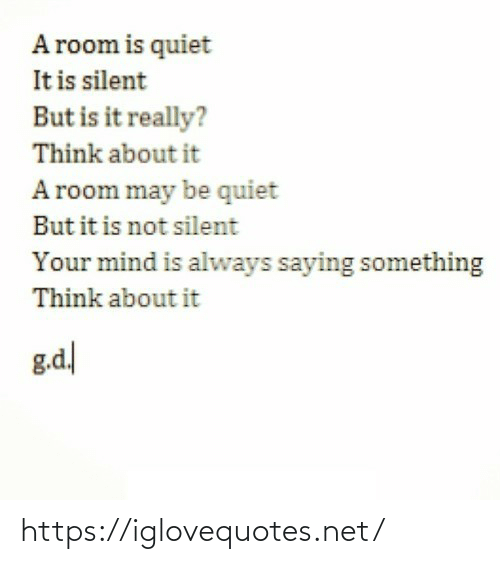 Quiet: A room is quiet  It is silent  But is it really?  Think about it  A room may be quiet  But it is not silent  Your mind is always saying something  Think about it  g.d https://iglovequotes.net/